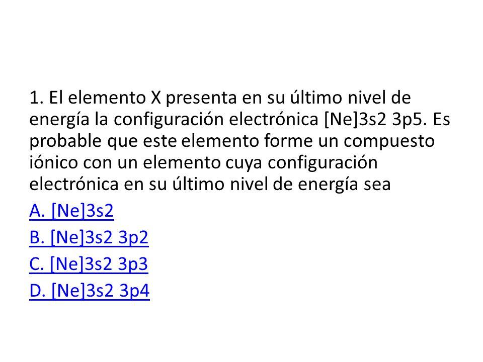1. El elemento X presenta en su último nivel de energía la configuración electrónica [Ne]3s2 3p5. Es probable que este elemento forme un compuesto iónico con un elemento cuya configuración electrónica en su último nivel de energía sea